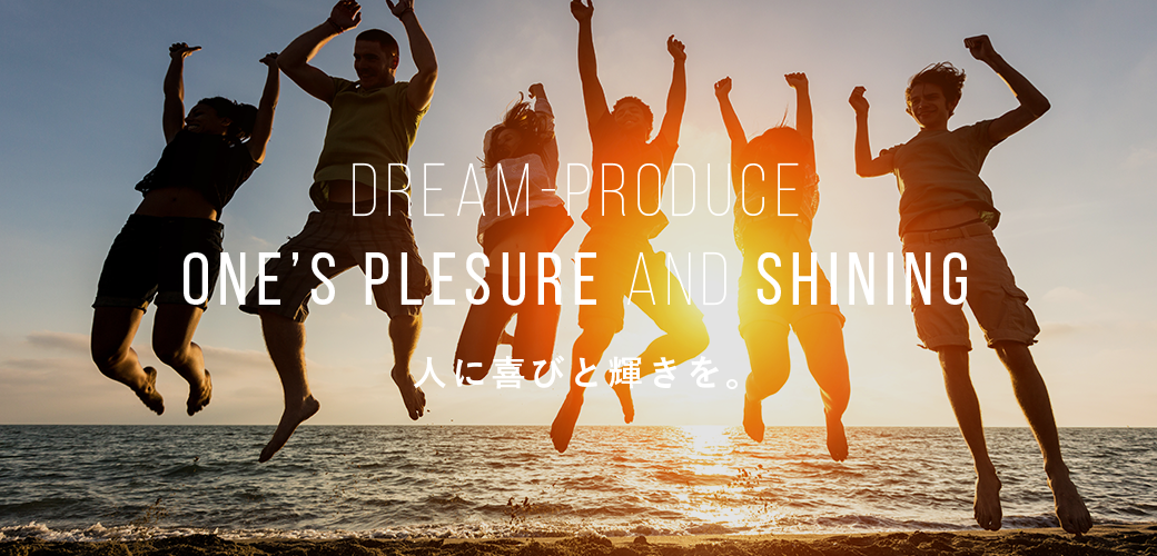Dream-Produce ONE'S PLESURE AND SHINING 人に喜びと輝きを。