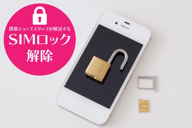 SIMロック解除とは?〜携帯ショップスタッフが解説します〜